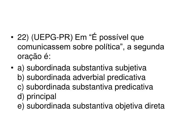 """22) (UEPG-PR) Em """"É possível que comunicassem sobre política"""", a segunda oração é:"""