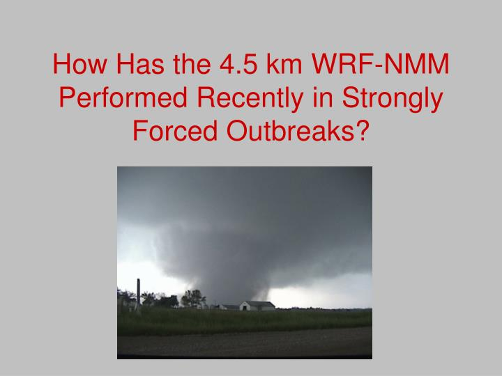 How Has the 4.5 km WRF-NMM Performed Recently in Strongly Forced Outbreaks?