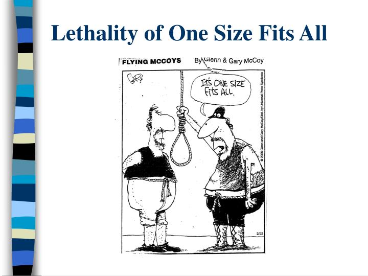 Lethality of One Size Fits All