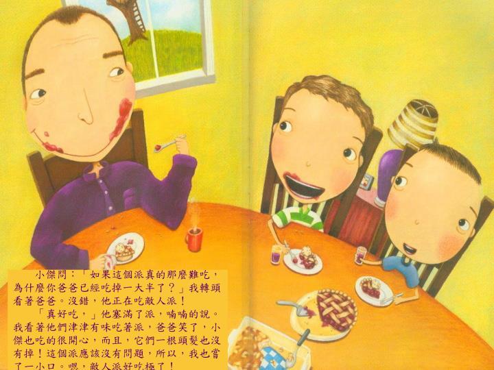 小傑問:「如果這個派真的那麼難吃,為什麼你爸爸已經吃掉一大半了?」我轉頭看著爸爸。沒錯,他正在吃敵人派!
