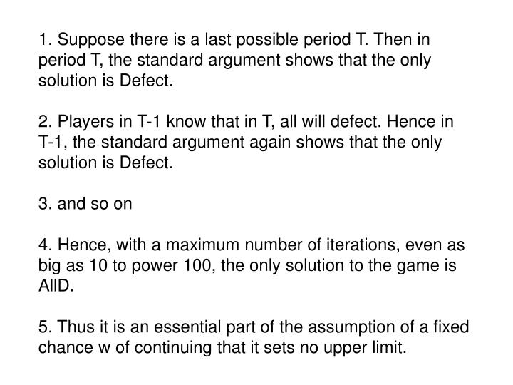 1. Suppose there is a last possible period T. Then in period T, the standard argument shows that the only solution is Defect.