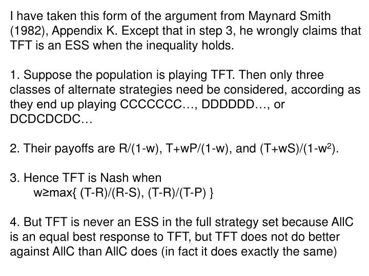 I have taken this form of the argument from Maynard Smith (1982), Appendix K. Except that in step 3, he wrongly claims that TFT is an ESS when the inequality holds.