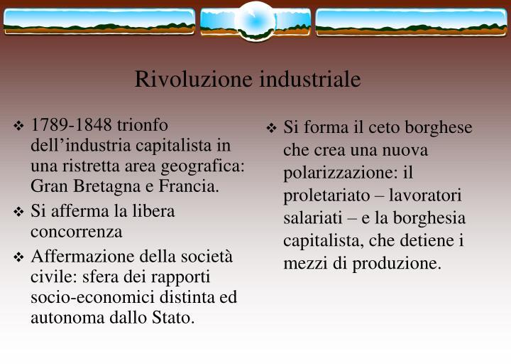 1789-1848 trionfo dell'industria capitalista in una ristretta area geografica: Gran Bretagna e Francia.