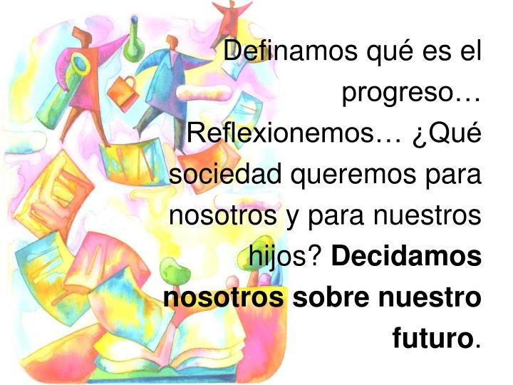 Definamos qué es el progreso… Reflexionemos… ¿Qué sociedad queremos para nosotros y para nuestros hijos?