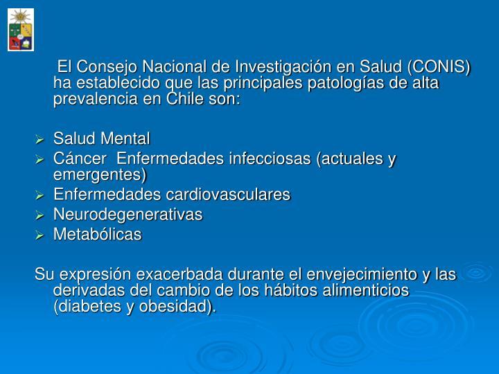 El Consejo Nacional de Investigacin en Salud (CONIS) ha establecido que las principales patologas de alta prevalencia en Chile son: