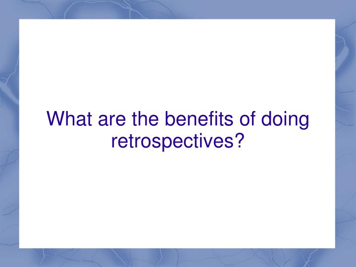 What are the benefits of doing retrospectives?