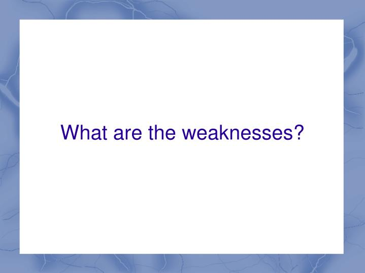 What are the weaknesses?