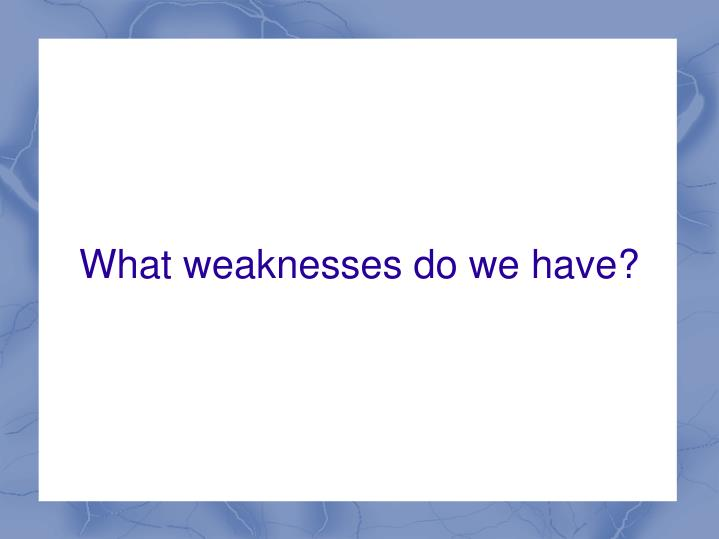 What weaknesses do we have?