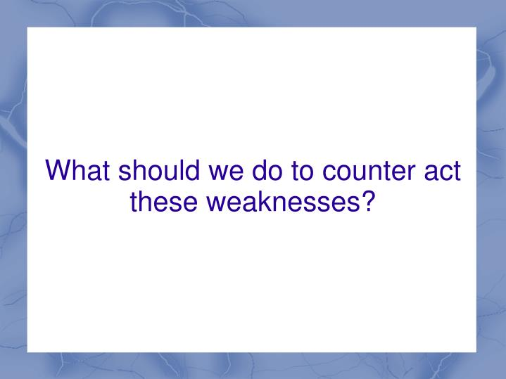 What should we do to counter act these weaknesses?
