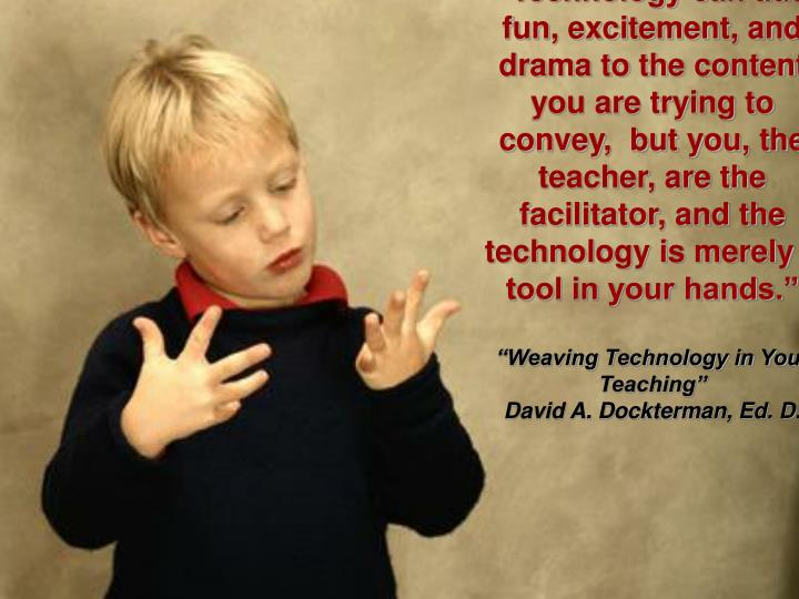 """Technology can add fun, excitement, and drama to the content you are trying to convey,  but you, the teacher, are the facilitator, and the technology is merely a tool in your hands."""