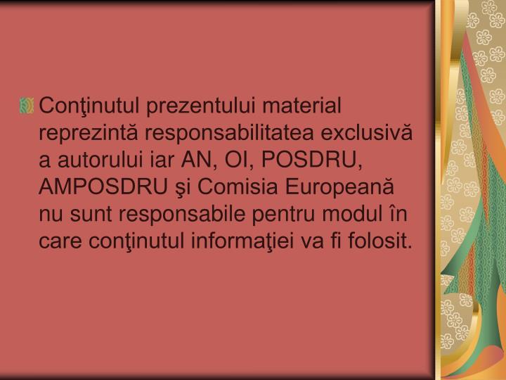 Conţinutul prezentului material reprezintă responsabilitatea exclusivă a autorului iar AN, OI, POSDRU, AMPOSDRU şi Comisia Europeană nu sunt responsabile pentru modul în care conţinutul informaţiei va fi folosit.