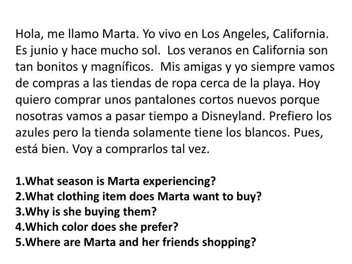 Hola, me llamo Marta. Yo vivo en Los Angeles, California.  Es junio y hace mucho sol.  Los veranos en California son tan bonitos y magníficos.  Mis amigas y yo siempre vamos de compras a las tiendas de ropa cerca de la playa. Hoy quiero comprar unos pantalones cortos nuevos porque nosotras vamos a pasar tiempo a Disneyland. Prefiero los azules pero la tienda solamente tiene los blancos. Pues, está bien. Voy a comprarlos tal vez.