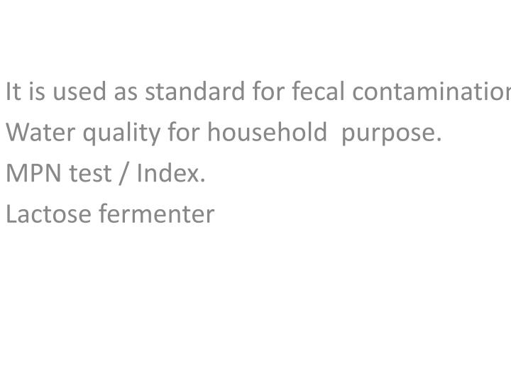 It is used as standard for fecal contamination.