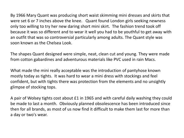 By 1966 Mary Quant was producing short waist skimming mini dresses and skirts that were set 6 or 7 i...