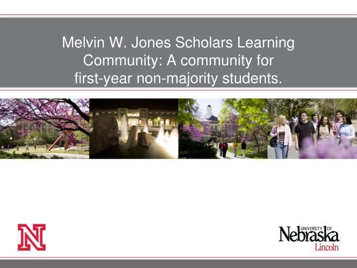 Melvin W. Jones Scholars Learning Community: A community for                              first-year non-majority students.