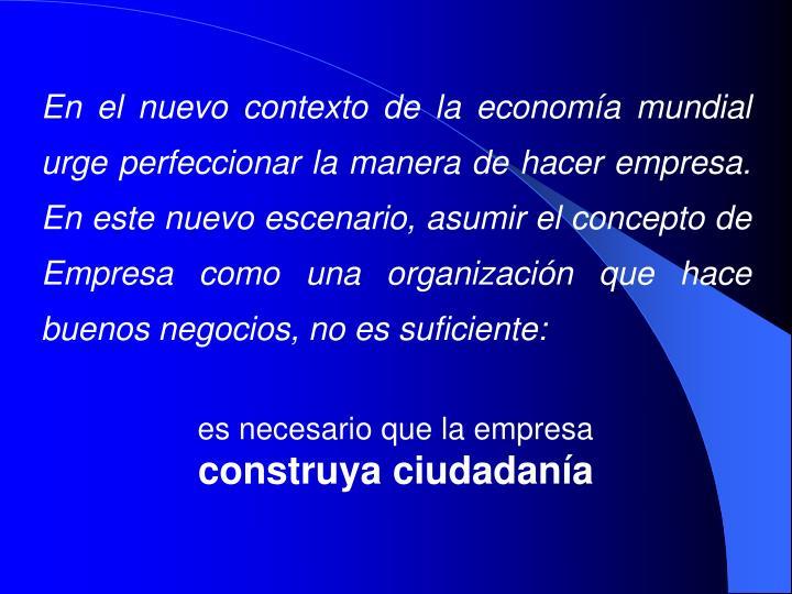 En el nuevo contexto de la economía mundial urge perfeccionar la manera de hacer empresa. En este nuevo escenario, asumir el concepto de Empresa como una organización que hace buenos negocios, no es suficiente: