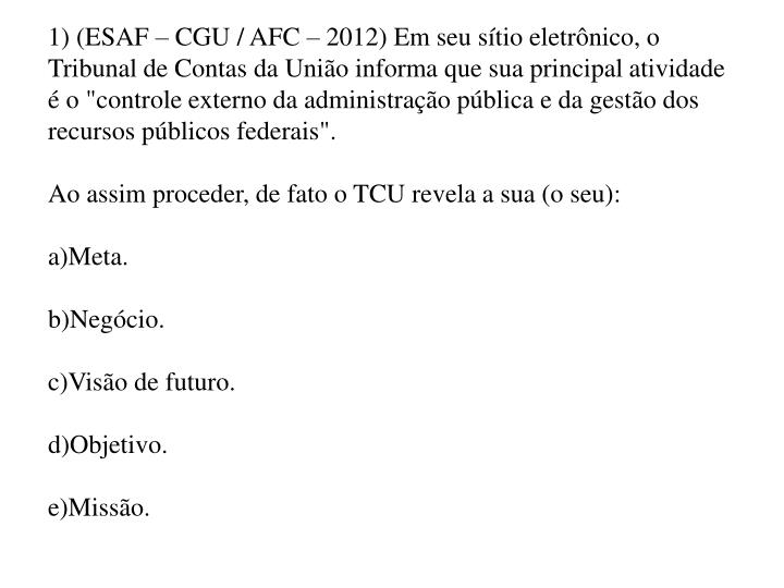 """1) (ESAF – CGU / AFC – 2012) Em seu sítio eletrônico, o Tribunal de Contas da União informa que sua principal atividade é o """"controle externo da administração pública e da gestão dos recursos públicos federais""""."""