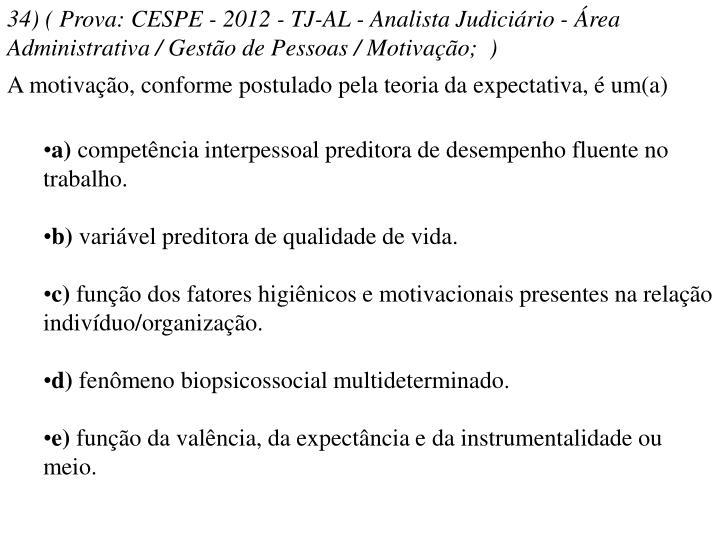 34) ( Prova: CESPE - 2012 - TJ-AL - Analista Judiciário - Área Administrativa / Gestão de Pessoas / Motivação; )
