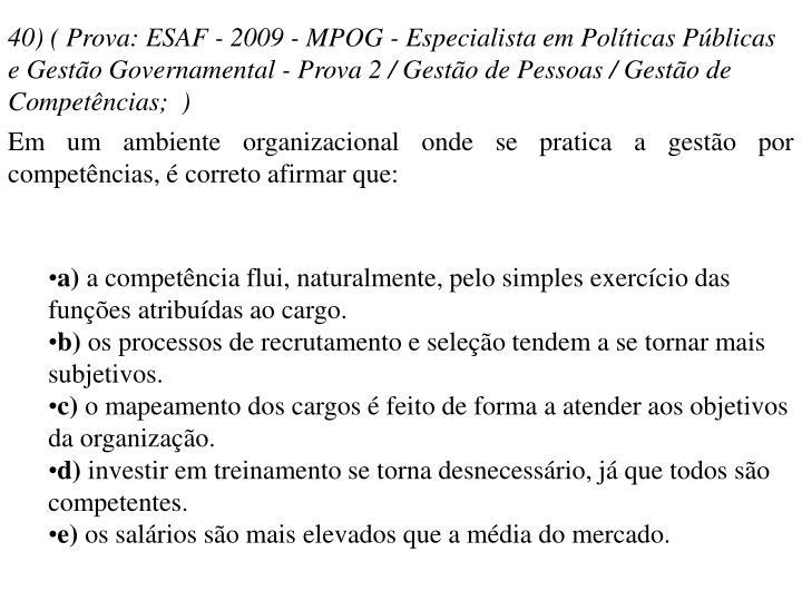 40) ( Prova: ESAF - 2009 - MPOG - Especialista em Políticas Públicas e Gestão Governamental - Prova 2 / Gestão de Pessoas / Gestão de Competências; )