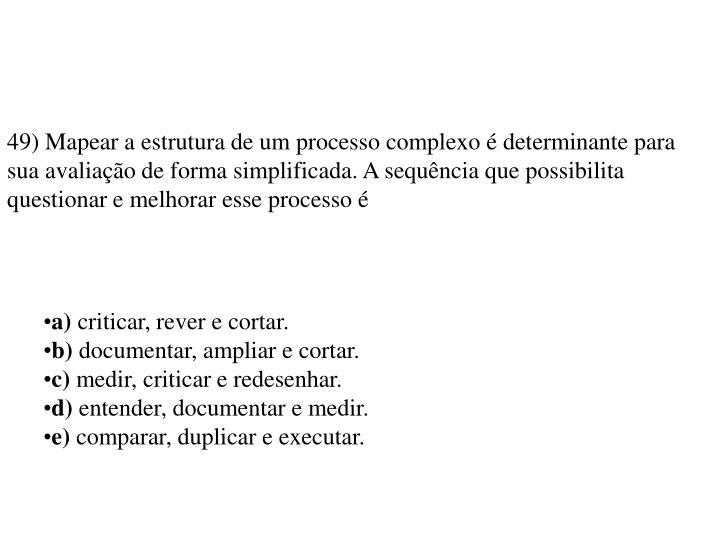 49) Mapear a estrutura de um processo complexo é determinante para sua avaliação de forma simplificada. A sequência que possibilita questionar e melhorar esse processo é