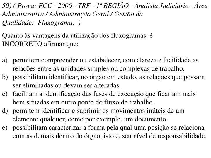 50) ( Prova: FCC - 2006 - TRF - 1ª REGIÃO - Analista Judiciário - Área Administrativa / Administração Geral / Gestão da Qualidade; Fluxograma; )