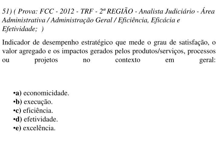 51) ( Prova: FCC - 2012 - TRF - 2ª REGIÃO - Analista Judiciário - Área Administrativa / Administração Geral / Eficiência, Eficácia e Efetividade; )