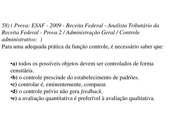 58) ( Prova: ESAF - 2009 - Receita Federal - Analista Tributário da Receita Federal - Prova 2 / Administração Geral / Controle administrativo; )