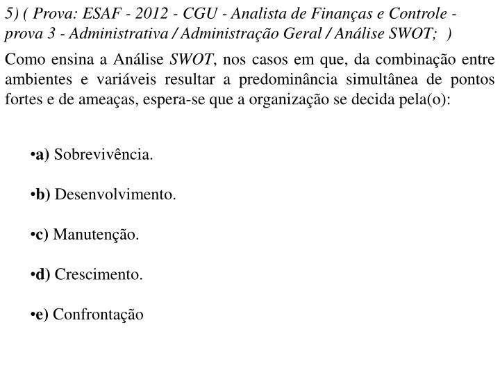 5) ( Prova: ESAF - 2012 - CGU - Analista de Finanças e Controle - prova 3 - Administrativa / Administração Geral / Análise SWOT; )