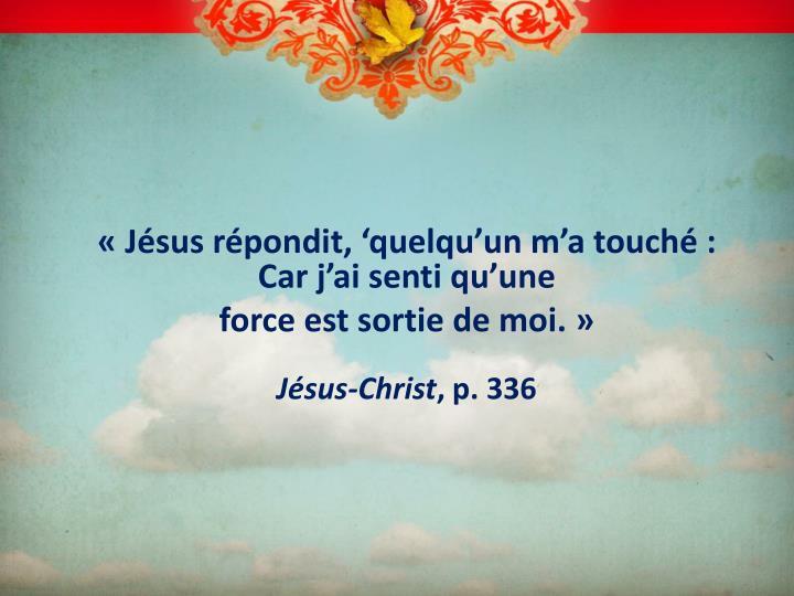 «Jésus répondit, 'quelqu'un m'a touché : Car j'ai senti qu'une