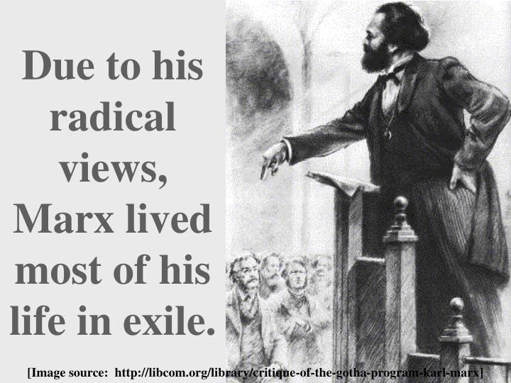 Due to his radical views, Marx lived most of his life in exile.