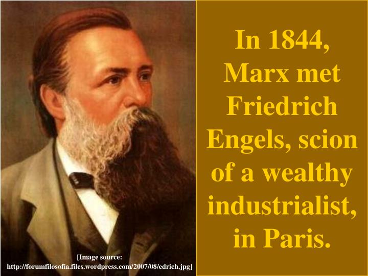 In 1844, Marx met Friedrich Engels, scion of a wealthy industrialist, in Paris.