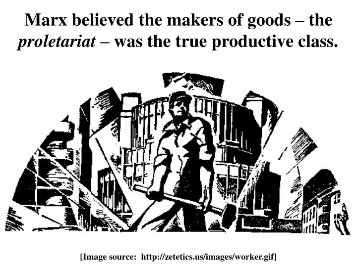Marx believed the makers of goods – the