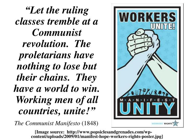 """Let the ruling classes tremble at a Communist revolution.  The proletarians have nothing to lose but their chains.  They have a world to win.  Working men of all countries, unite!"""
