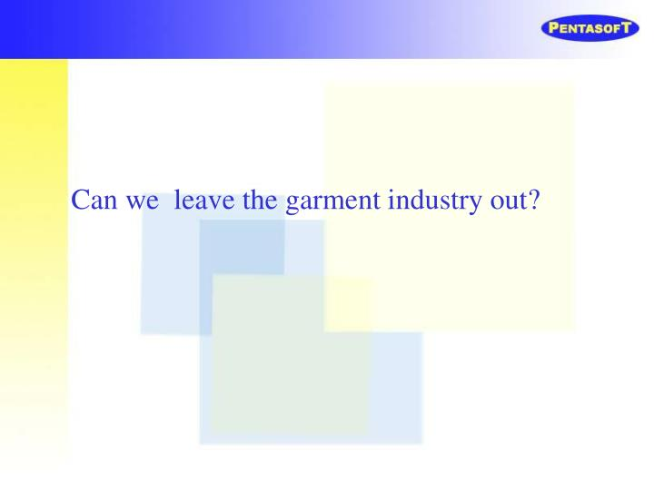 Can we  leave the garment industry out?