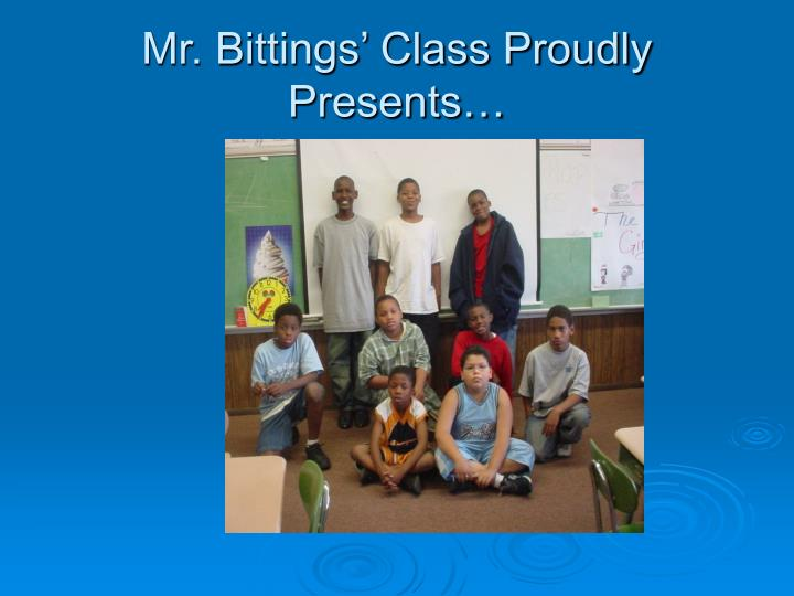 Mr. Bittings' Class Proudly Presents…