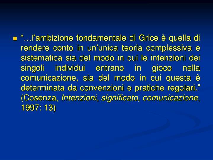 """""""…l'ambizione fondamentale di Grice è quella di rendere conto in un'unica teoria complessiva e sistematica sia del modo in cui le intenzioni dei singoli individui entrano in gioco nella comunicazione, sia del modo in cui questa è determinata da convenzioni e pratiche regolari."""" (Cosenza,"""