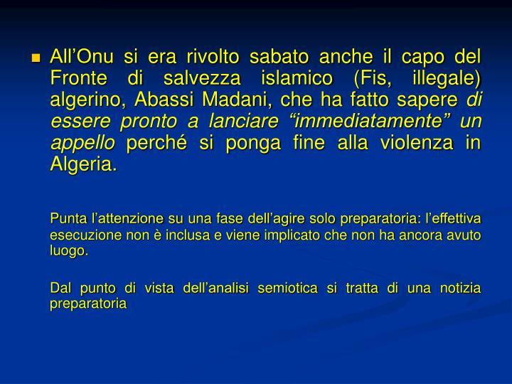 All'Onu si era rivolto sabato anche il capo del Fronte di salvezza islamico (Fis, illegale) algerino, Abassi Madani, che ha fatto sapere
