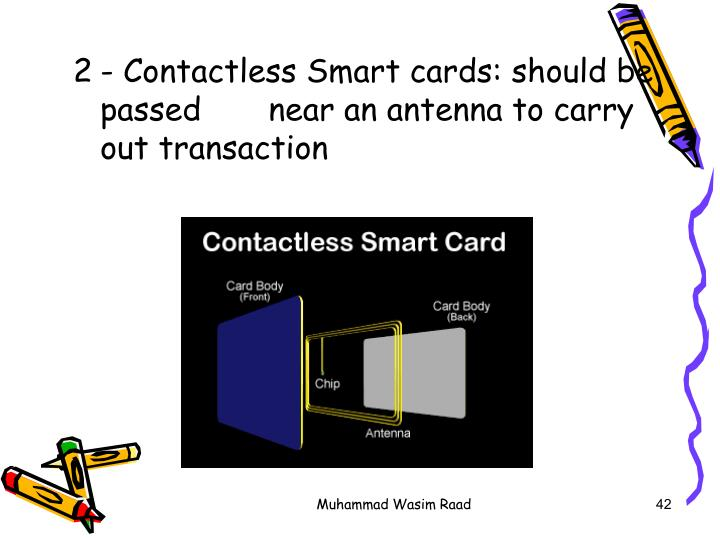 - Contactless Smart cards: should be passed       near an antenna to carry out transaction