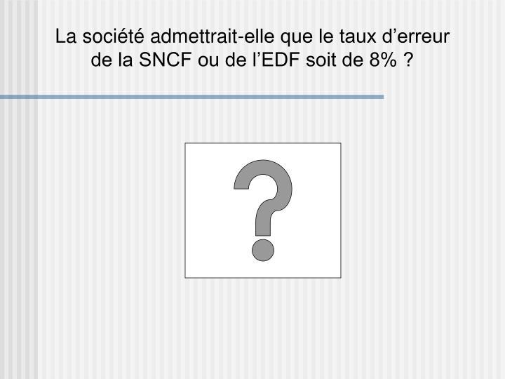 La société admettrait-elle que le taux d'erreur de la SNCF ou de l'EDF soit de 8% ?