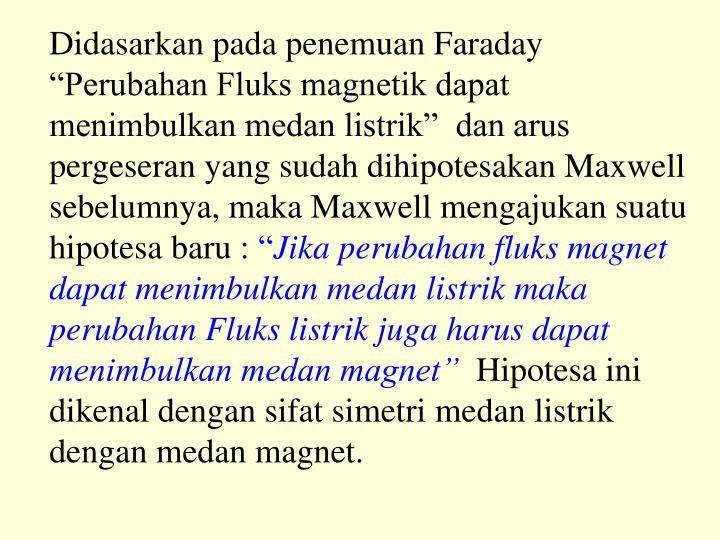 Didasarkan pada penemuan Faraday Perubahan Fluks magnetik dapat menimbulkan medan listrik  dan arus pergeseran yang sudah dihipotesakan Maxwell sebelumnya, maka Maxwell mengajukan suatu hipotesa baru :