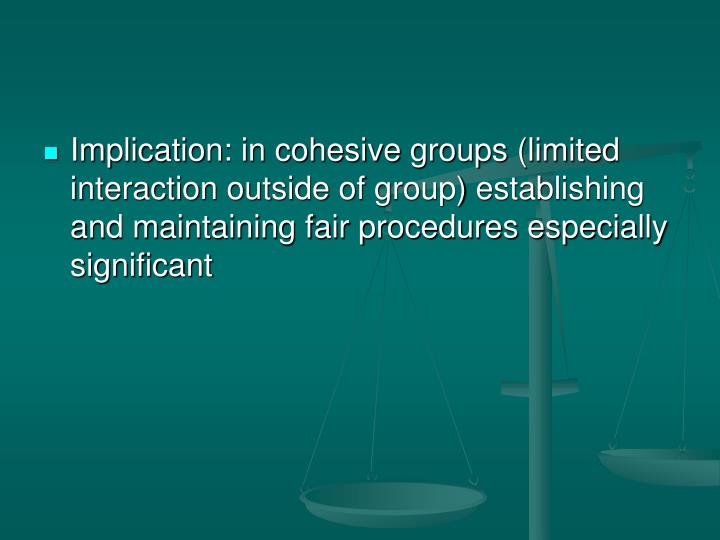 Implication: in cohesive groups (limited interaction outside of group) establishing and maintaining fair procedures especially significant