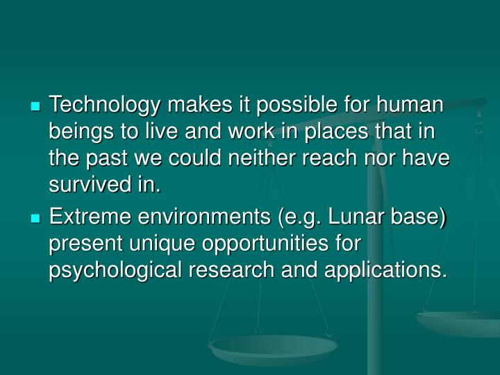 Technology makes it possible for human beings to live and work in places that in the past we could neither reach nor have survived in.
