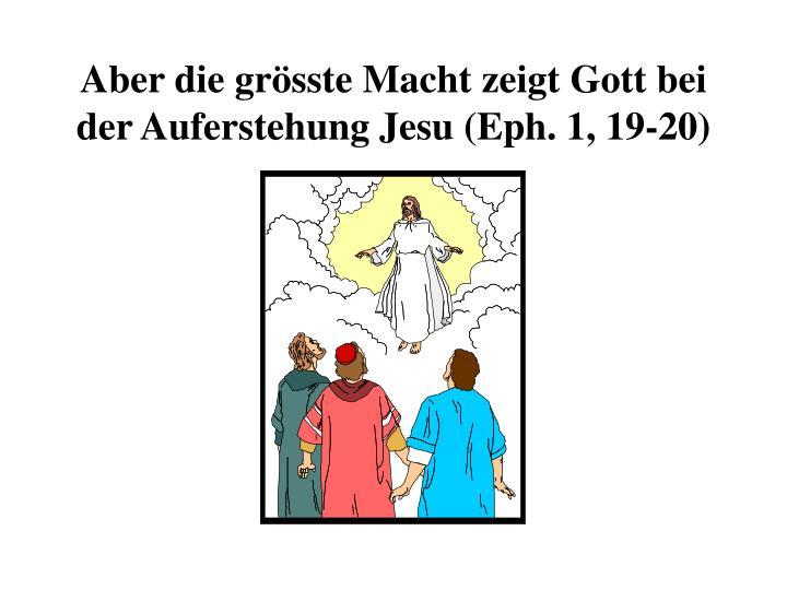 Aber die grösste Macht zeigt Gott bei der Auferstehung Jesu (Eph. 1, 19-20)