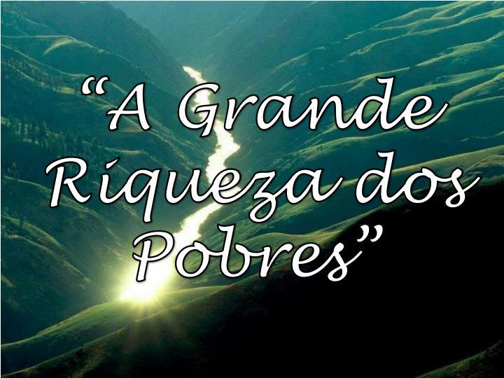 """""""A Grande Riqueza dos Pobres"""""""