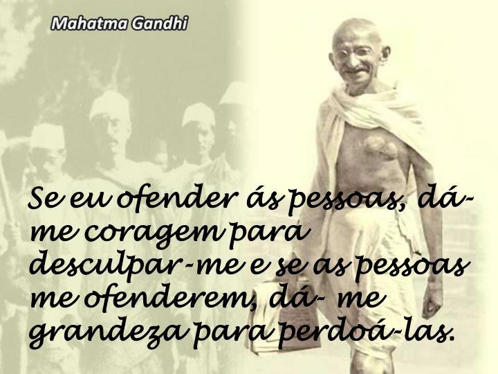 Se eu ofender ás pessoas, dá-me coragem para desculpar-me e se as pessoas me ofenderem, dá- me grandeza para perdoá-las.