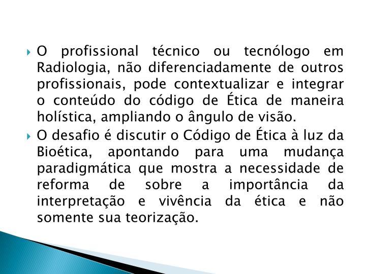O profissional técnico ou tecnólogo em Radiologia, não diferenciadamente de outros profissionais, pode contextualizar e integrar o conteúdo do código de Ética de maneira holística, ampliando o ângulo de visão.