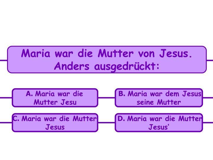 Maria war die Mutter von Jesus. Anders ausgedrückt: