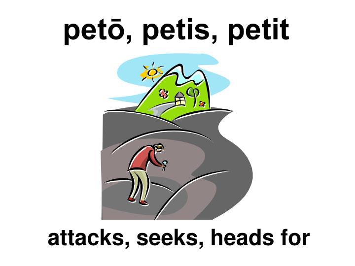 petō, petis, petit