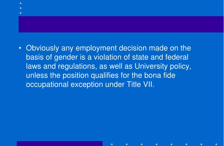 Obviously any employment decision made on the basis of gender is a violation of state and federal laws and regulations, as well as University policy, unless the position qualifies for the bona fide occupational exception under Title VII.