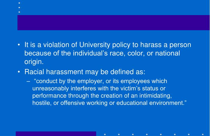 It is a violation of University policy to harass a person because of the individual's race, color, or national origin.